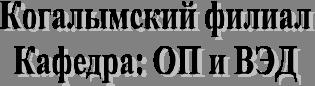 Когалымский филиалКафедра: ОП и ВЭД