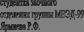 студентка заочногоотделения группы МВЭД-99Ярмиева Р.Ф.