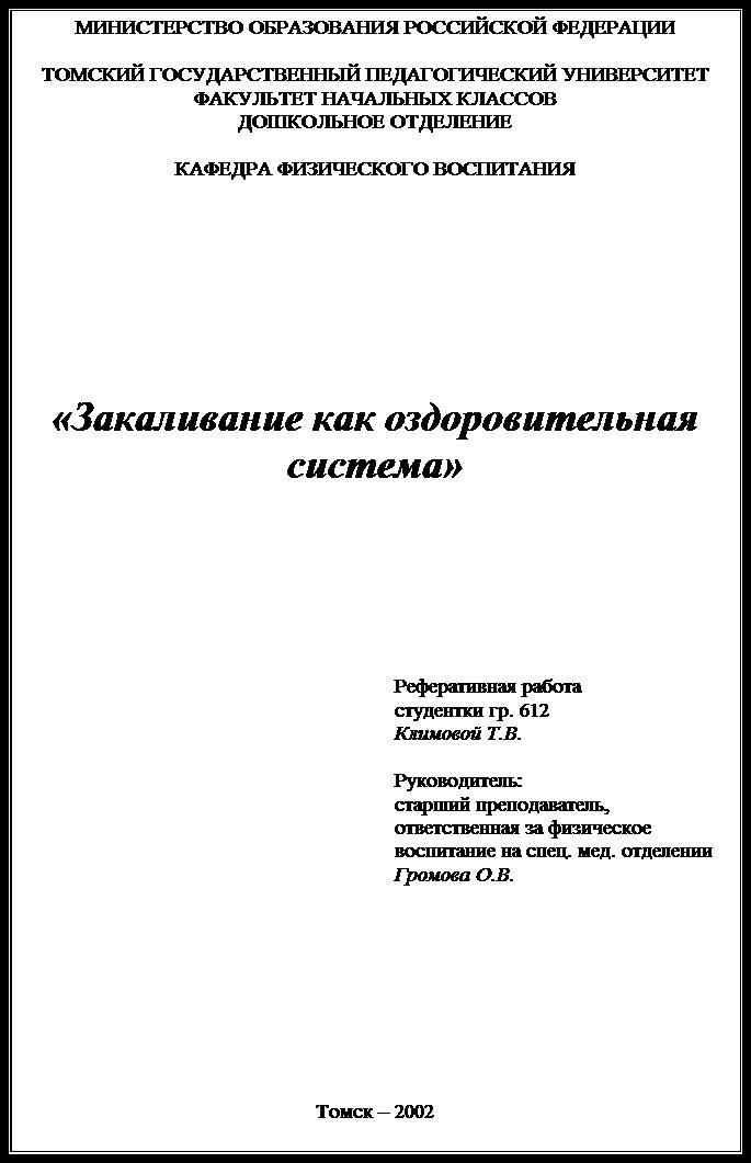 Подпись: МИНИСТЕРСТВО ОБРАЗОВАНИЯ РОССИЙСКОЙ ФЕДЕРАЦИИТОМСКИЙ ГОСУДАРСТВЕННЫЙ ПЕДАГОГИЧЕСКИЙ УНИВЕРСИТЕТФАКУЛЬТЕТ НАЧАЛЬНЫХ КЛАССОВДОШКОЛЬНОЕ ОТДЕЛЕНИЕКАФЕДРА ФИЗИЧЕСКОГО ВОСПИТАНИЯ«Закаливание как оздоровительная система»Реферативная работа студентки гр. 612 Климовой Т.В.Руководитель: старший преподаватель, ответственная за физическое воспитание на спец. мед. отделении Громова О.В.Томск – 2002