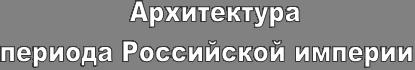 Архитектурапериода Российской империи